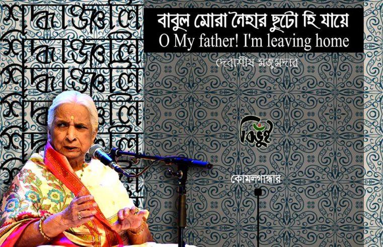 বাবুল মোরা নৈহার ছুটো হি যায়ে (O My father! I'm leaving home)  – দেবাশীষ মজুমদার